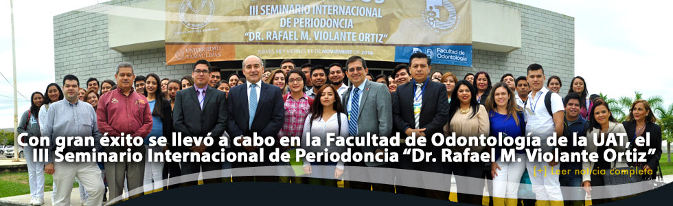 """Con gran éxito se llevó a cabo en la Facultad de Odontología de la UAT, el III Seminario Internacional de Periodoncia """"Dr. Rafael M. Violante Ortiz"""""""